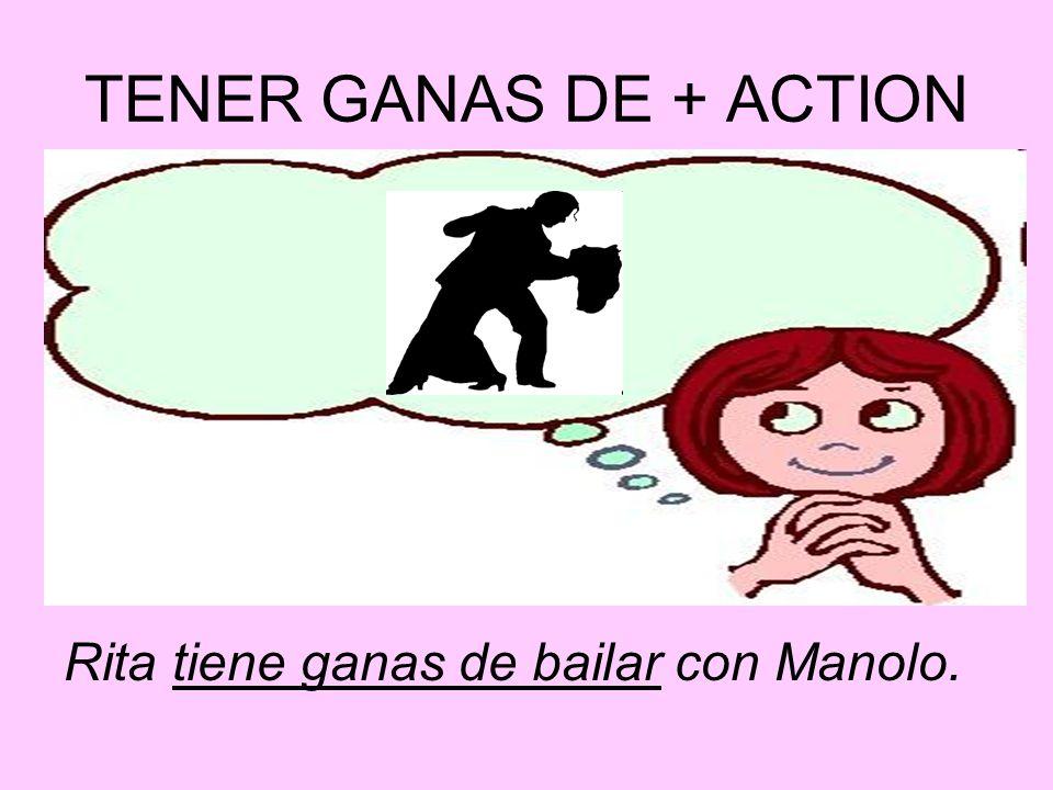 TENER GANAS DE + ACTION Rita tiene ganas de bailar con Manolo.