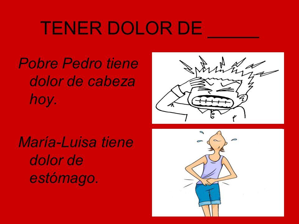 TENER DOLOR DE _____ Pobre Pedro tiene dolor de cabeza hoy.