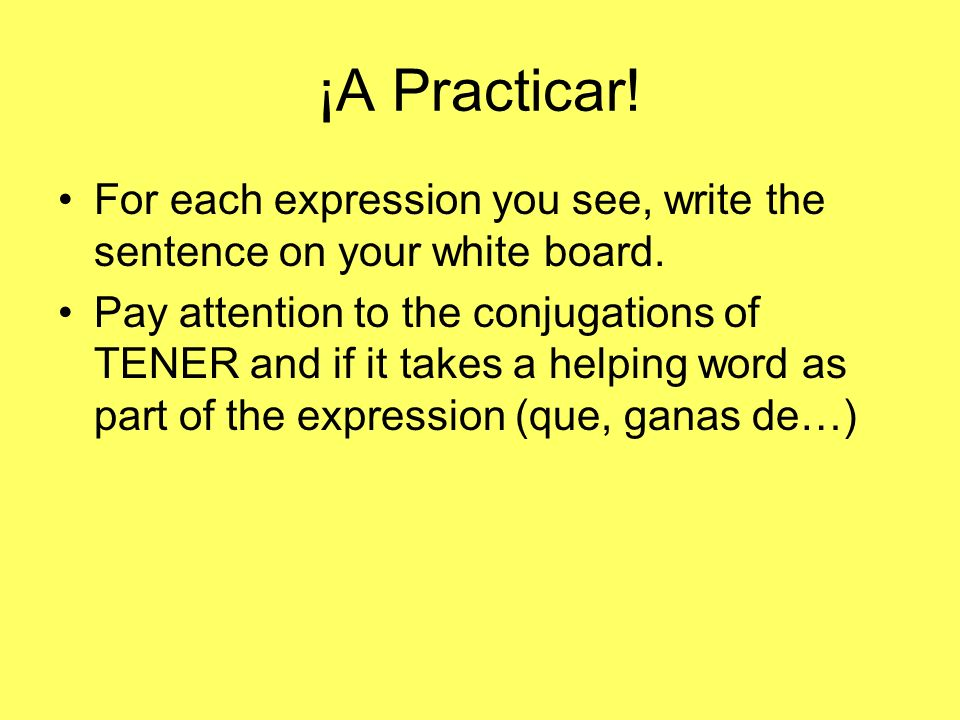 ¡A Practicar! For each expression you see, write the sentence on your white board.