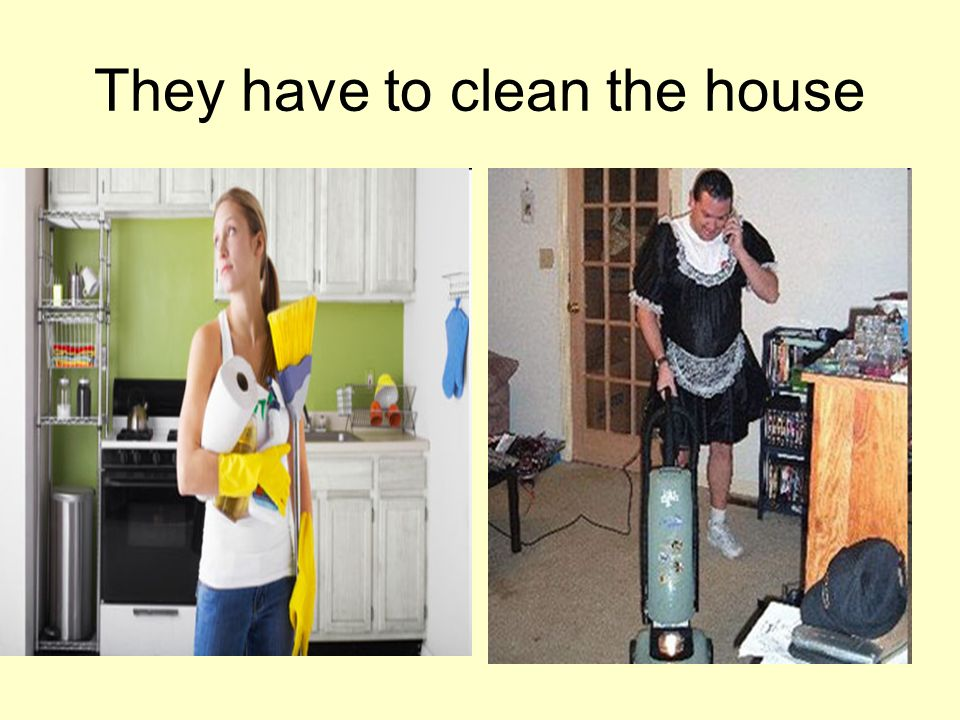 They have to clean the house