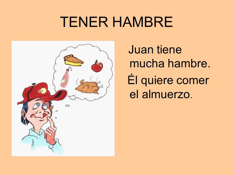 TENER HAMBRE Juan tiene mucha hambre. Él quiere comer el almuerzo.