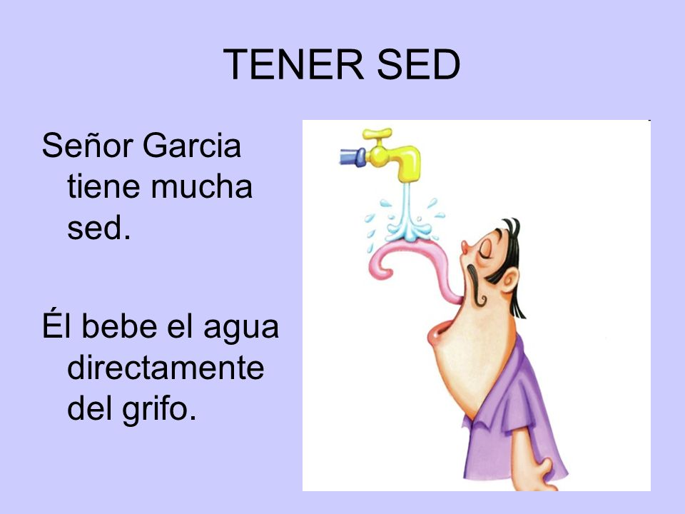 TENER SED Señor Garcia tiene mucha sed.
