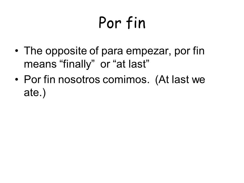Por fin The opposite of para empezar, por fin means finally or at last Por fin nosotros comimos.