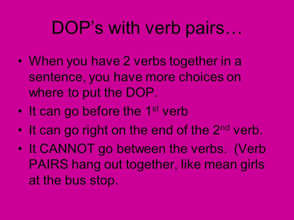 DOP's with verb pairs… When you have 2 verbs together in a sentence, you have more choices on where to put the DOP.