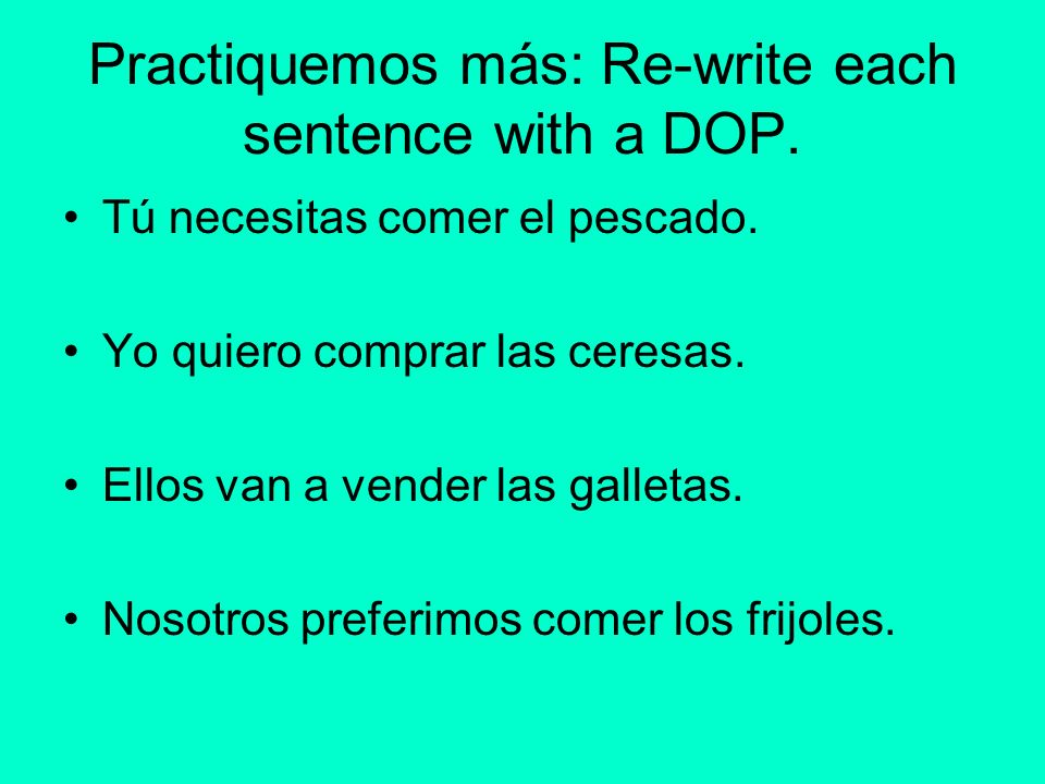 Practiquemos más: Re-write each sentence with a DOP.
