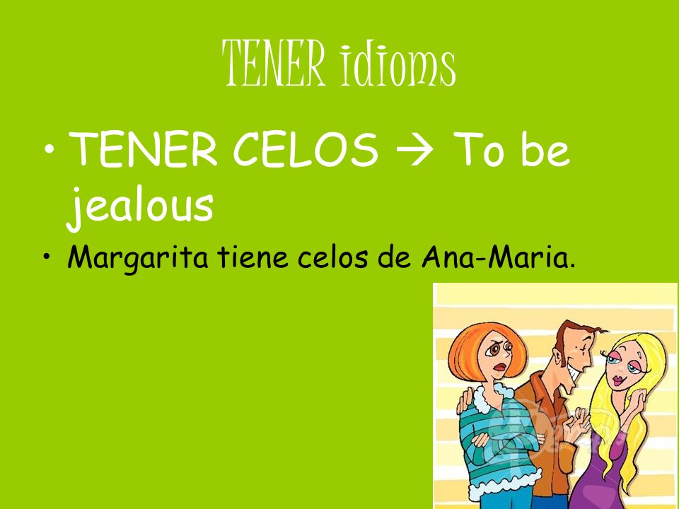 TENER idioms TENER CELOS  To be jealous