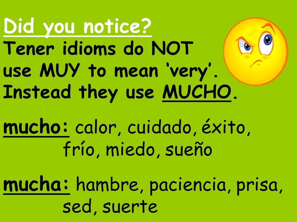 Did you notice. Tener idioms do NOT use MUY to mean 'very'