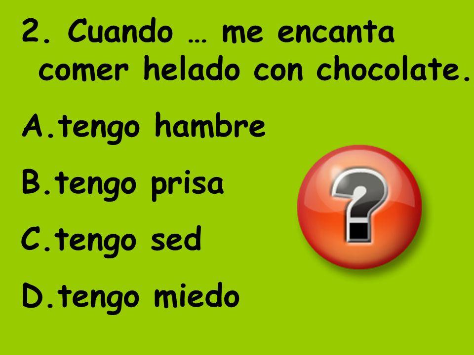 2. Cuando … me encanta comer helado con chocolate.