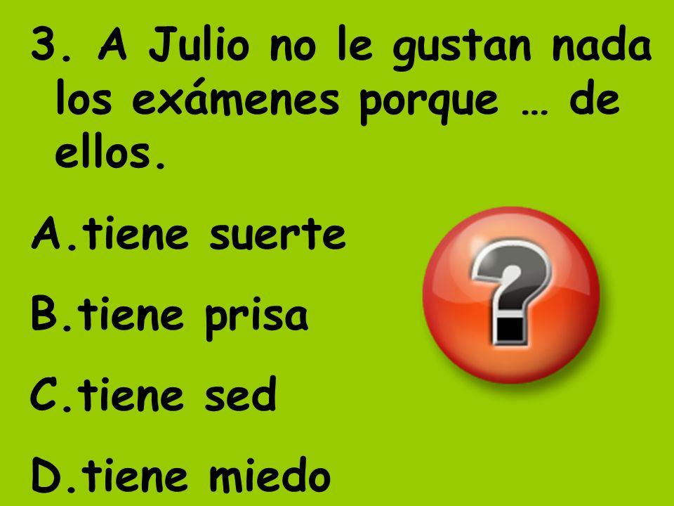 3. A Julio no le gustan nada los exámenes porque … de ellos.