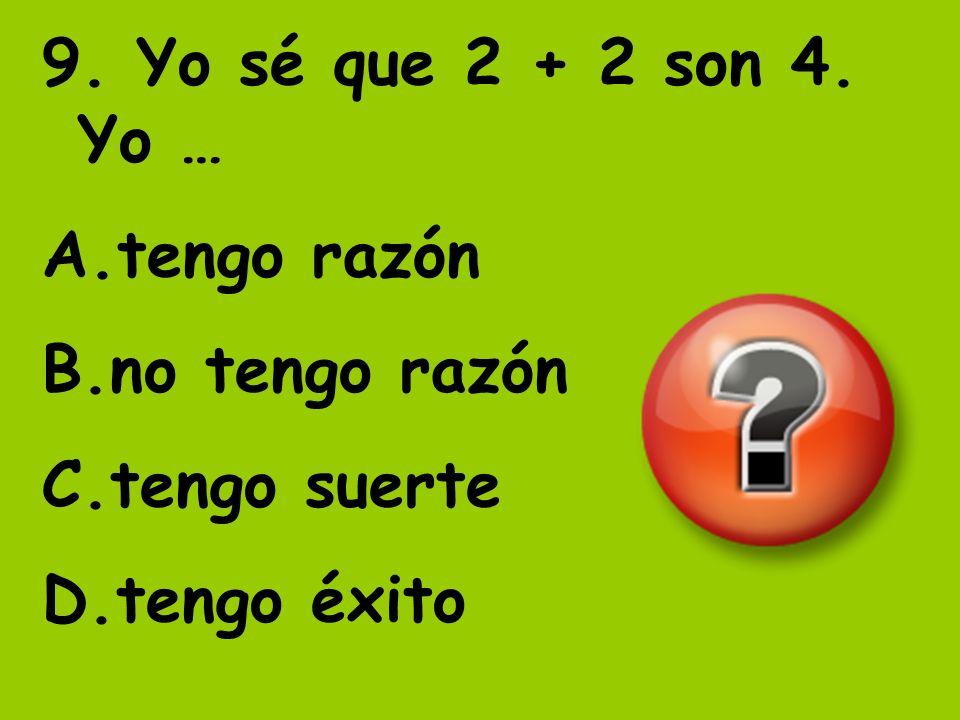 9. Yo sé que 2 + 2 son 4. Yo … tengo razón no tengo razón tengo suerte tengo éxito