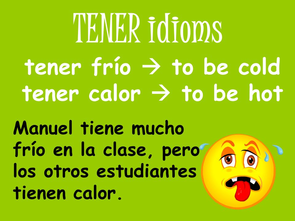 tener frío  to be cold tener calor  to be hot