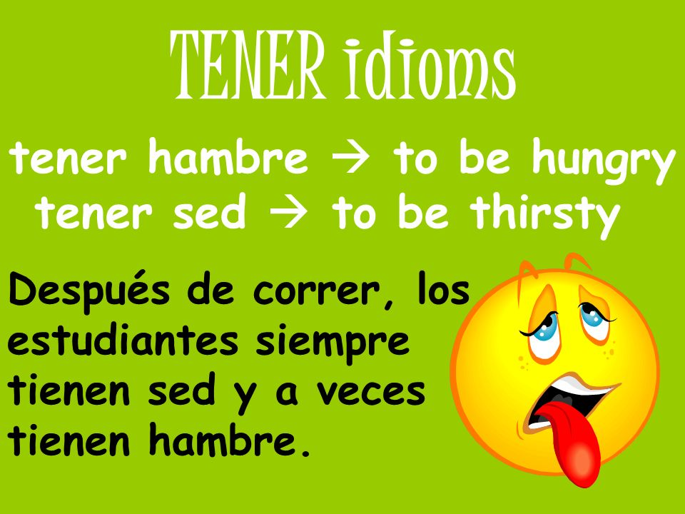 tener hambre  to be hungry tener sed  to be thirsty