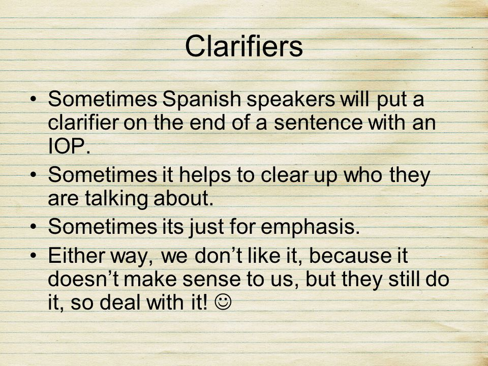 ClarifiersSometimes Spanish speakers will put a clarifier on the end of a sentence with an IOP.