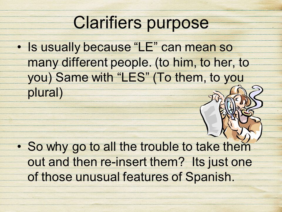 Clarifiers purposeIs usually because LE can mean so many different people. (to him, to her, to you) Same with LES (To them, to you plural)