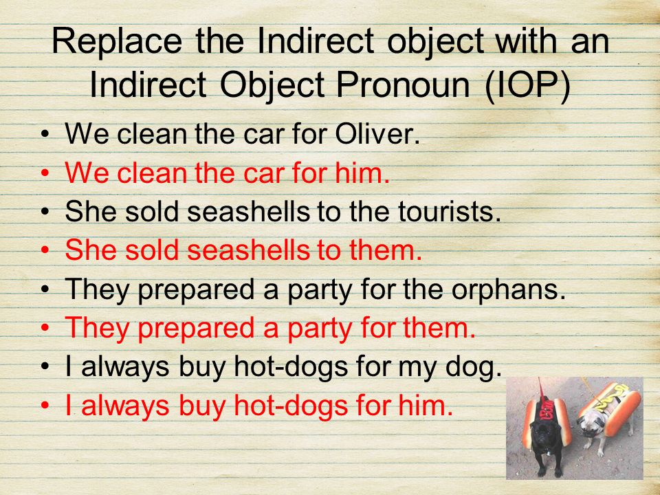 Replace the Indirect object with an Indirect Object Pronoun (IOP)