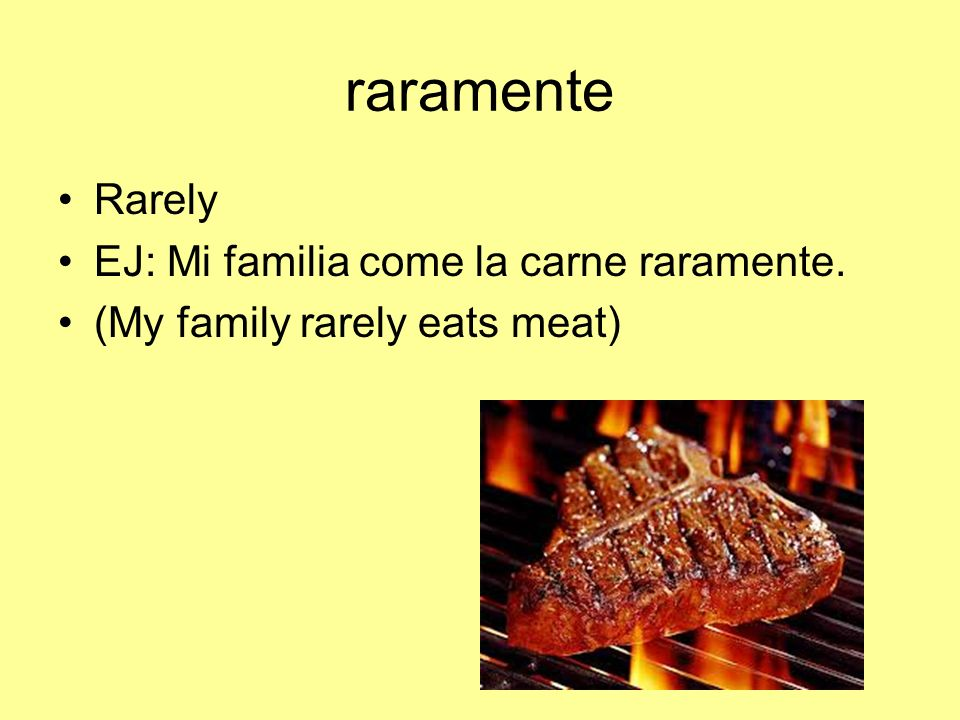 raramente Rarely EJ: Mi familia come la carne raramente.