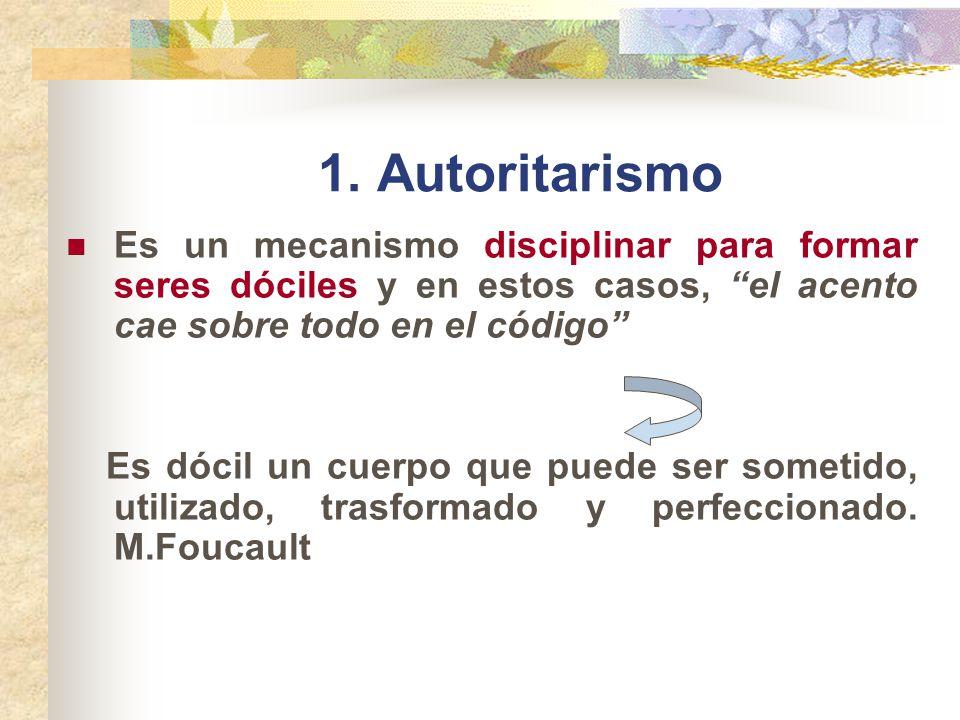1. Autoritarismo Es un mecanismo disciplinar para formar seres dóciles y en estos casos, el acento cae sobre todo en el código