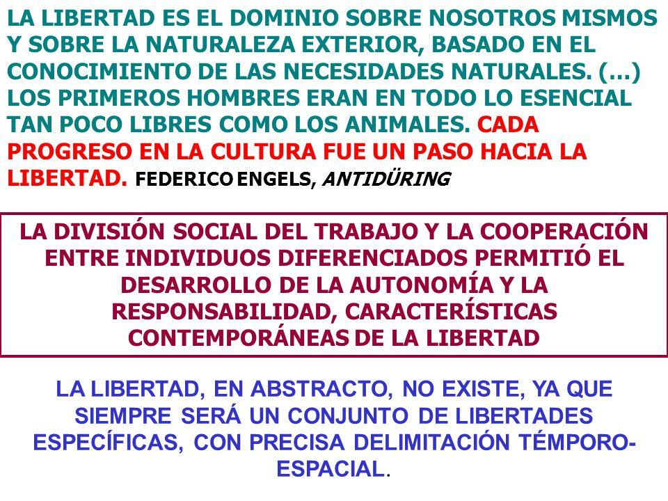 LA LIBERTAD ES EL DOMINIO SOBRE NOSOTROS MISMOS Y SOBRE LA NATURALEZA EXTERIOR, BASADO EN EL CONOCIMIENTO DE LAS NECESIDADES NATURALES. (…) LOS PRIMEROS HOMBRES ERAN EN TODO LO ESENCIAL TAN POCO LIBRES COMO LOS ANIMALES. CADA PROGRESO EN LA CULTURA FUE UN PASO HACIA LA LIBERTAD. FEDERICO ENGELS, ANTIDÜRING