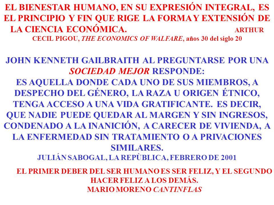 EL BIENESTAR HUMANO, EN SU EXPRESIÓN INTEGRAL, ES EL PRINCIPIO Y FIN QUE RIGE LA FORMA Y EXTENSIÓN DE LA CIENCIA ECONÓMICA. ARTHUR CECIL PIGOU, THE ECONOMICS OF WALFARE, años 30 del siglo 20