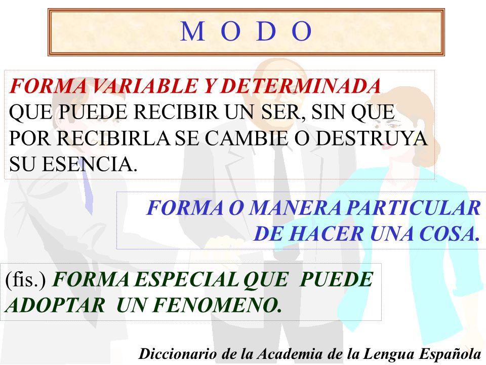 M O D O FORMA VARIABLE Y DETERMINADA QUE PUEDE RECIBIR UN SER, SIN QUE POR RECIBIRLA SE CAMBIE O DESTRUYA SU ESENCIA.