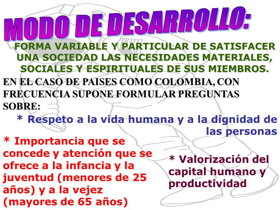 MODO DE DESARROLLO: FORMA VARIABLE Y PARTICULAR DE SATISFACER UNA SOCIEDAD LAS NECESIDADES MATERIALES, SOCIALES Y ESPIRITUALES DE SUS MIEMBROS.