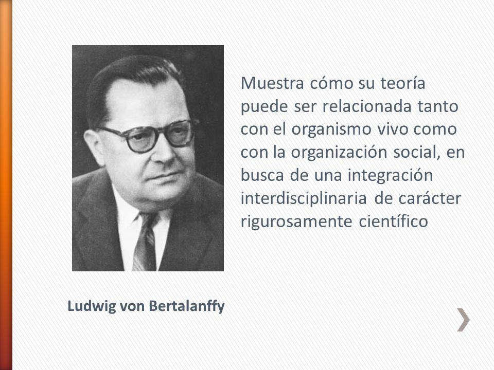 Muestra cómo su teoría puede ser relacionada tanto con el organismo vivo como con la organización social, en busca de una integración interdisciplinaria de carácter rigurosamente científico