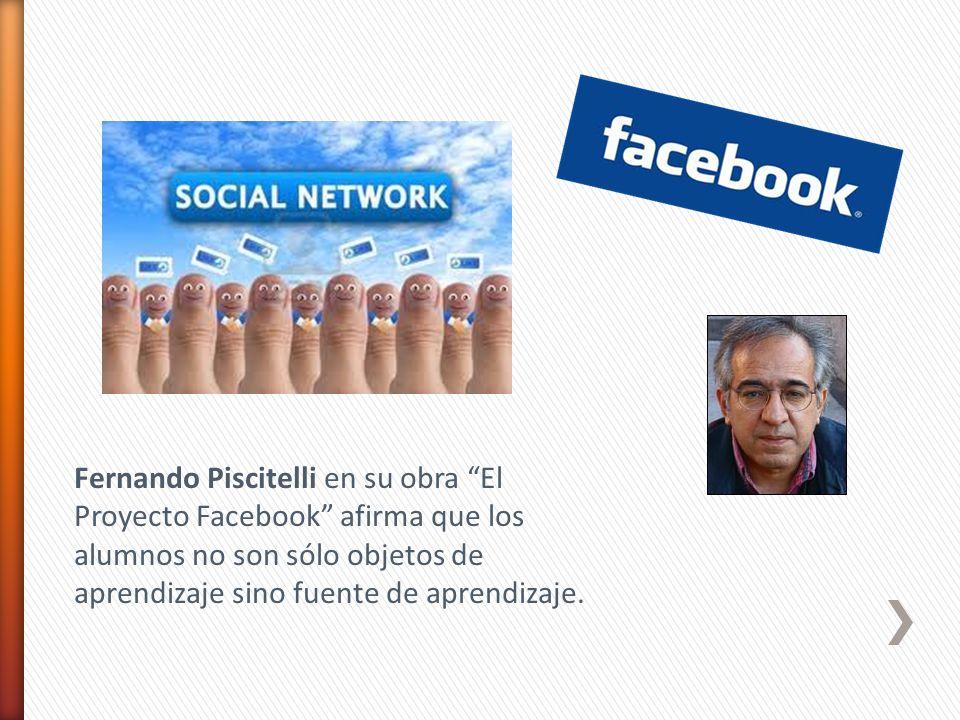 Fernando Piscitelli en su obra El Proyecto Facebook afirma que los alumnos no son sólo objetos de aprendizaje sino fuente de aprendizaje.