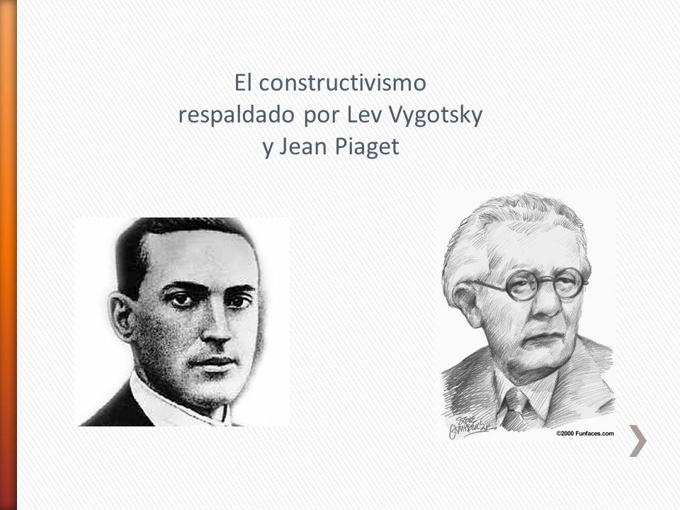 El constructivismo respaldado por Lev Vygotsky y Jean Piaget