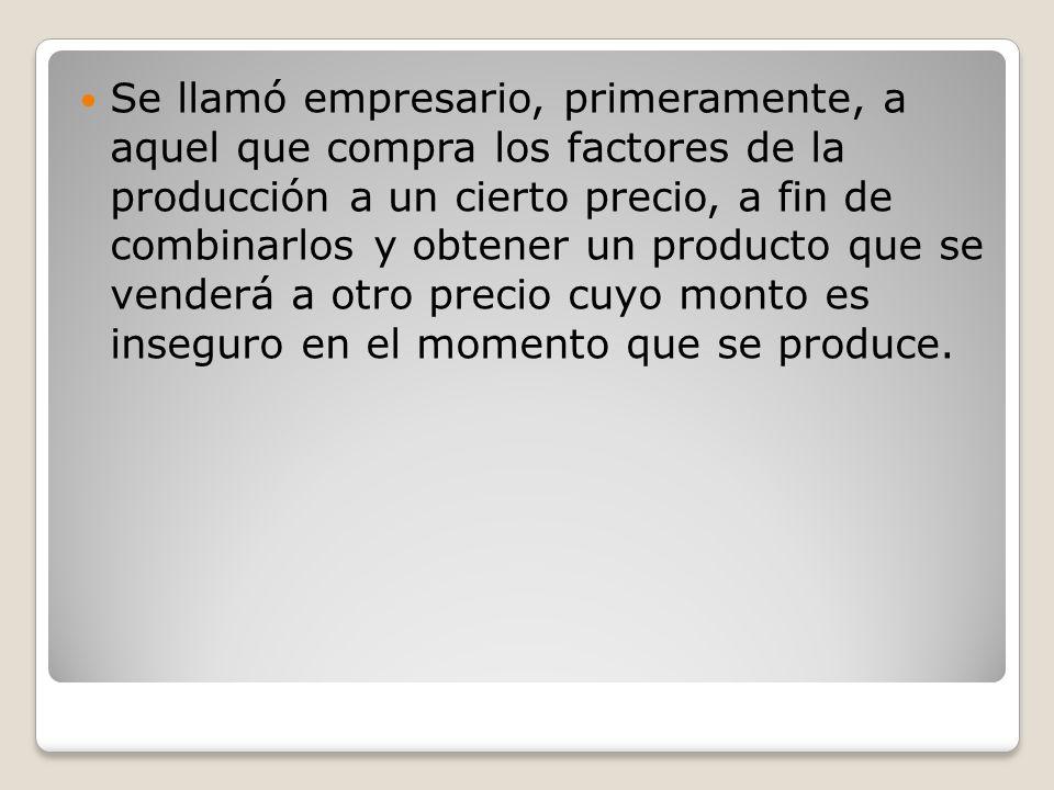 Se llamó empresario, primeramente, a aquel que compra los factores de la producción a un cierto precio, a fin de combinarlos y obtener un producto que se venderá a otro precio cuyo monto es inseguro en el momento que se produce.