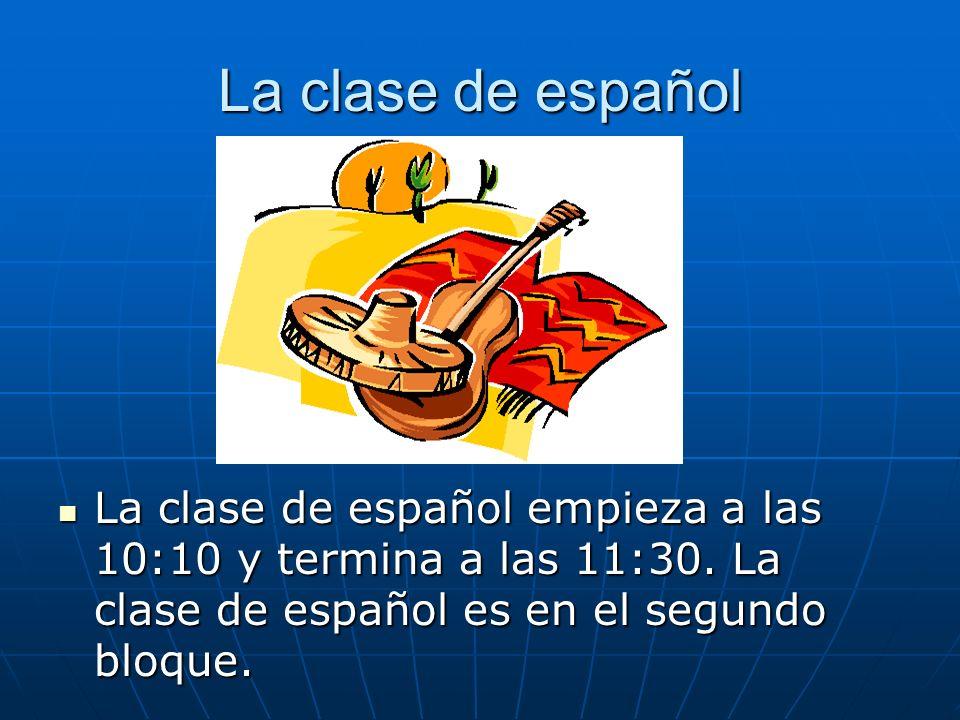 La clase de español La clase de español empieza a las 10:10 y termina a las 11:30.