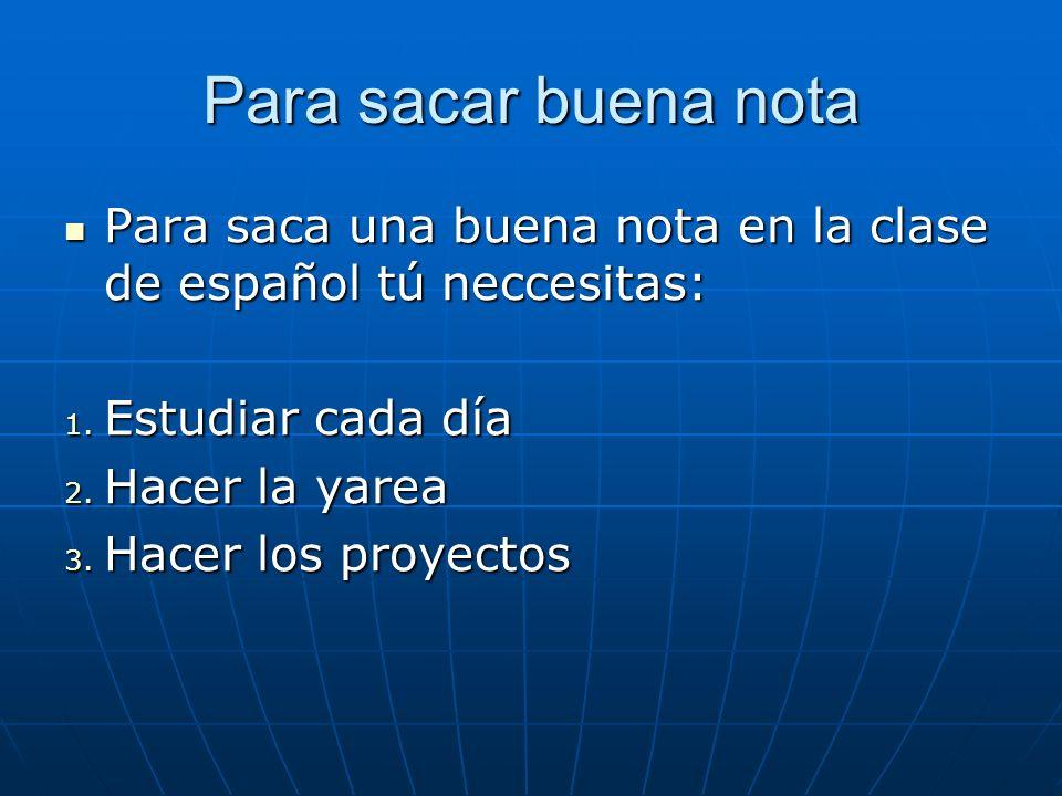 Para sacar buena nota Para saca una buena nota en la clase de español tú neccesitas: Estudiar cada día.