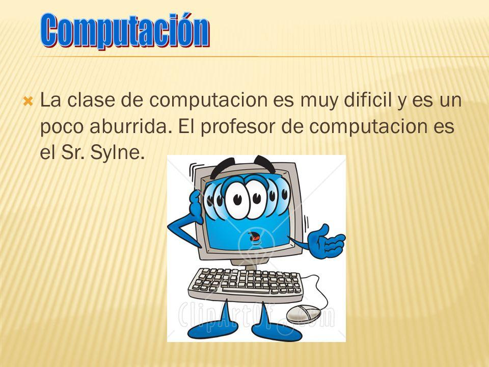 Computación La clase de computacion es muy dificil y es un poco aburrida.
