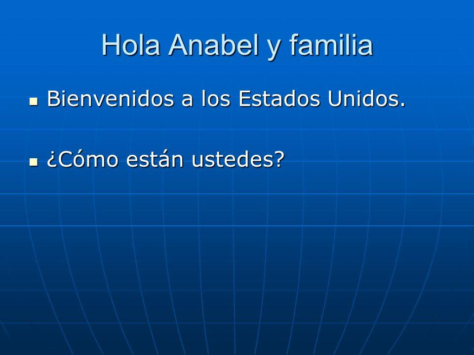 Hola Anabel y familia Bienvenidos a los Estados Unidos.