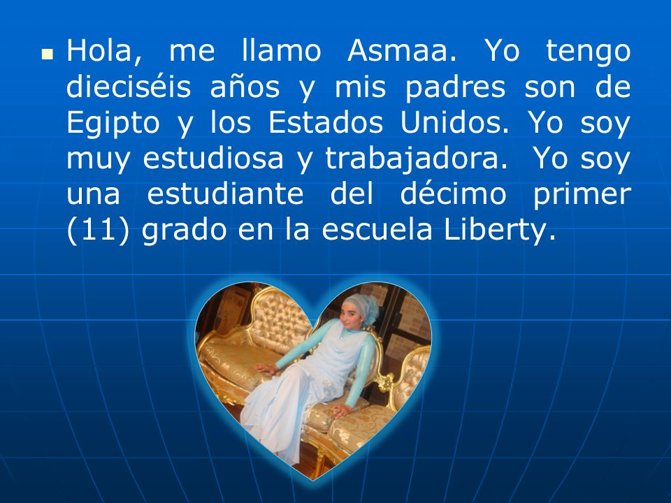 Hola, me llamo Asmaa. Yo tengo dieciséis años y mis padres son de Egipto y los Estados Unidos.