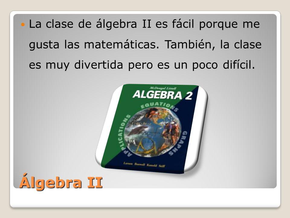 La clase de álgebra II es fácil porque me gusta las matemáticas