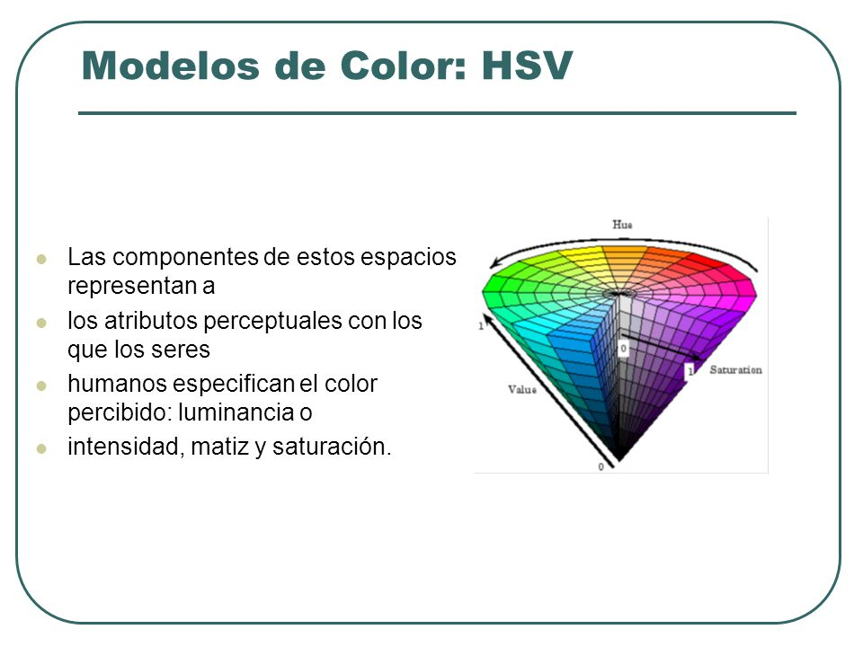Modelos de Color: HSV Las componentes de estos espacios representan a