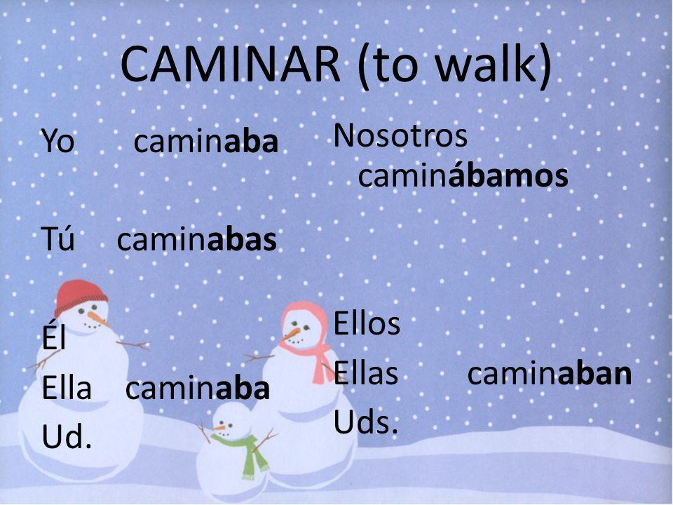 CAMINAR (to walk) Nosotros caminábamos Ellos Ellas caminaban Uds.