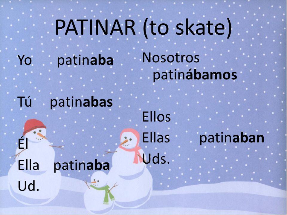 PATINAR (to skate) Nosotros patinábamos Ellos Ellas patinaban Uds.