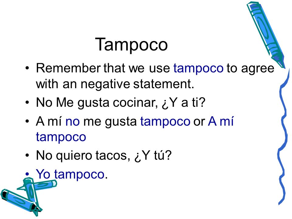 Tampoco Remember that we use tampoco to agree with an negative statement. No Me gusta cocinar, ¿Y a ti
