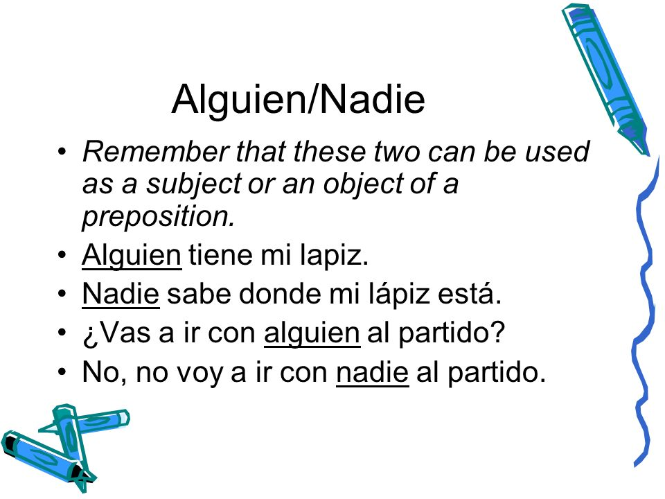 Alguien/Nadie Remember that these two can be used as a subject or an object of a preposition. Alguien tiene mi lapiz.