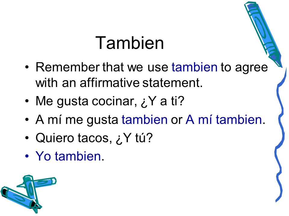 Tambien Remember that we use tambien to agree with an affirmative statement. Me gusta cocinar, ¿Y a ti