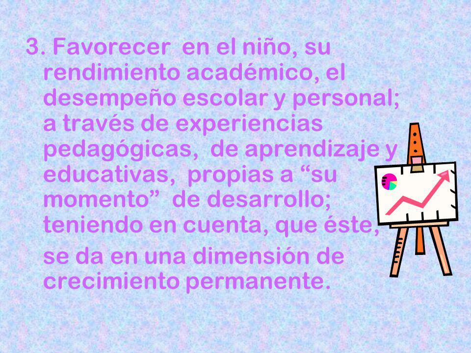 3. Favorecer en el niño, su rendimiento académico, el desempeño escolar y personal; a través de experiencias pedagógicas, de aprendizaje y educativas, propias a su momento de desarrollo; teniendo en cuenta, que éste,