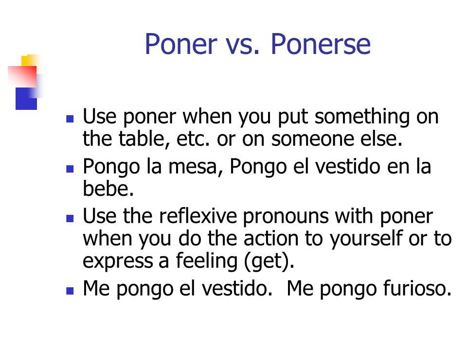 Poner vs. Ponerse Use poner when you put something on the table, etc. or on someone else. Pongo la mesa, Pongo el vestido en la bebe.