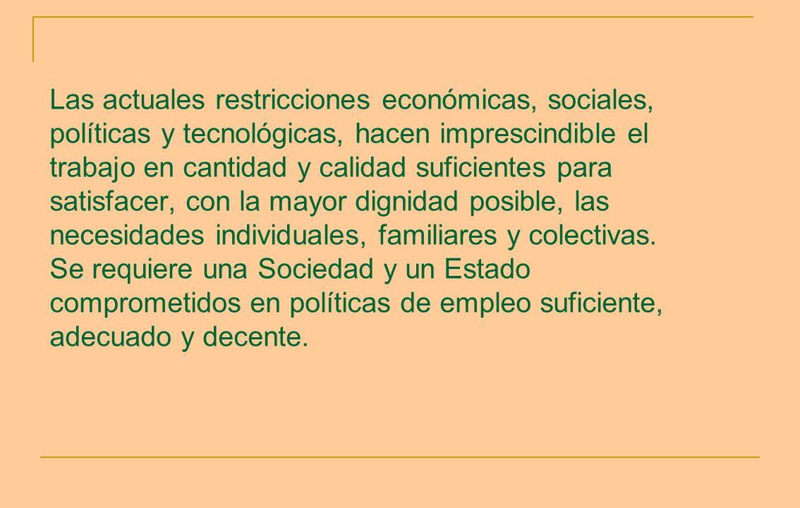 Las actuales restricciones económicas, sociales, políticas y tecnológicas, hacen imprescindible el trabajo en cantidad y calidad suficientes para satisfacer, con la mayor dignidad posible, las necesidades individuales, familiares y colectivas.