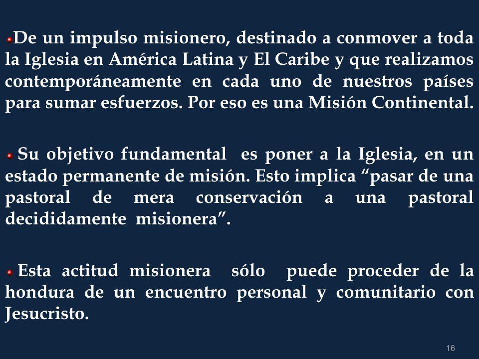 De un impulso misionero, destinado a conmover a toda la Iglesia en América Latina y El Caribe y que realizamos contemporáneamente en cada uno de nuestros países para sumar esfuerzos. Por eso es una Misión Continental.
