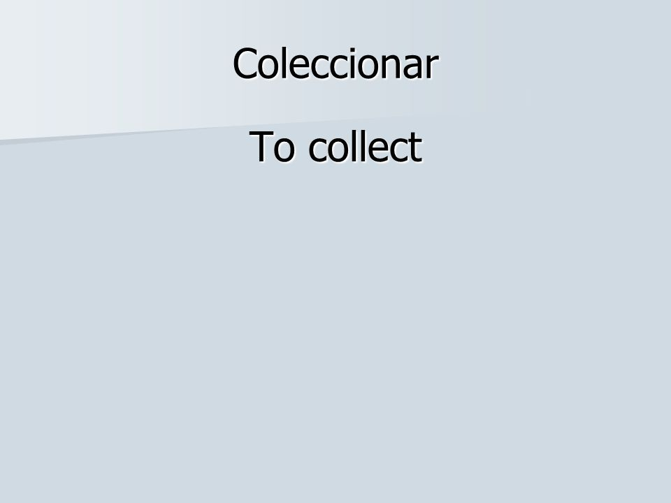 Coleccionar To collect