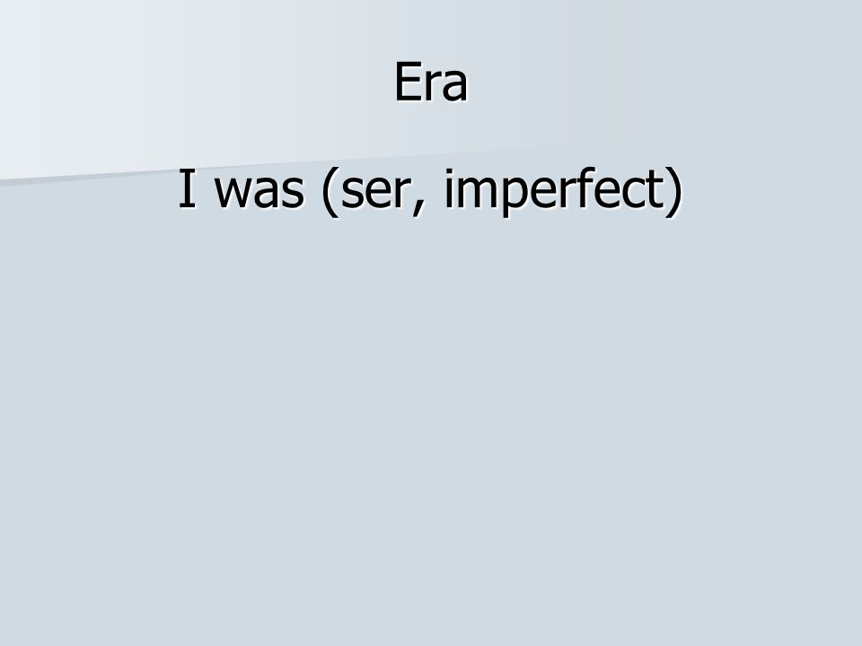 Era I was (ser, imperfect)