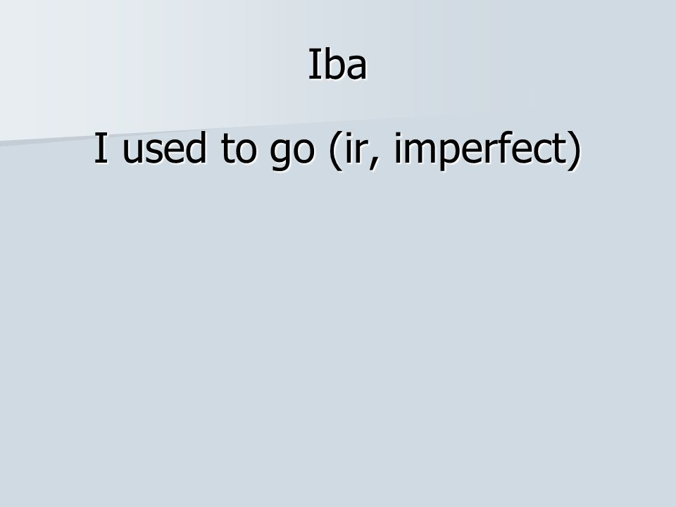 I used to go (ir, imperfect)