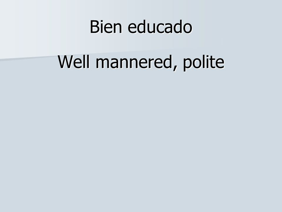 Bien educado Well mannered, polite
