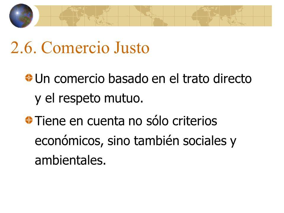 2.6. Comercio Justo Un comercio basado en el trato directo y el respeto mutuo.